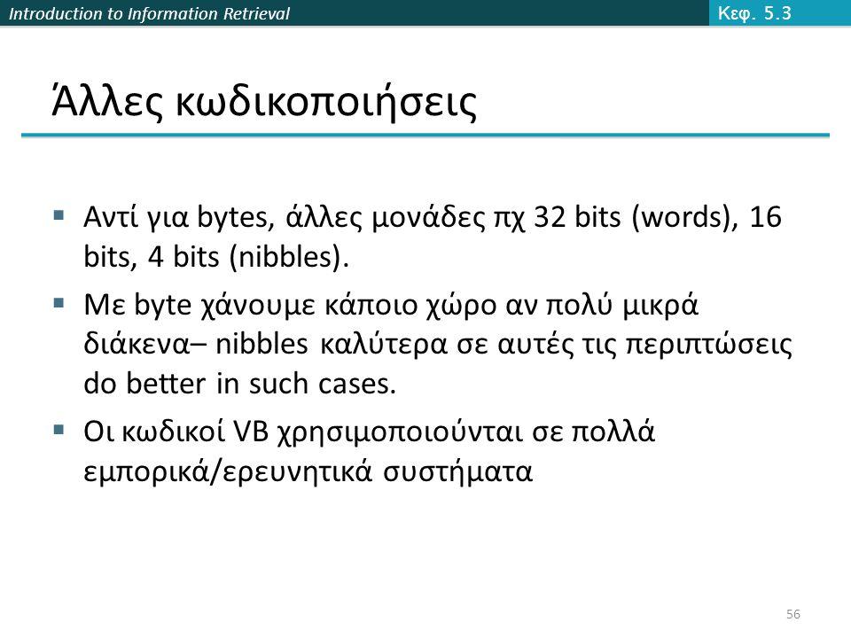 Introduction to Information Retrieval Άλλες κωδικοποιήσεις  Αντί για bytes, άλλες μονάδες πχ 32 bits (words), 16 bits, 4 bits (nibbles).