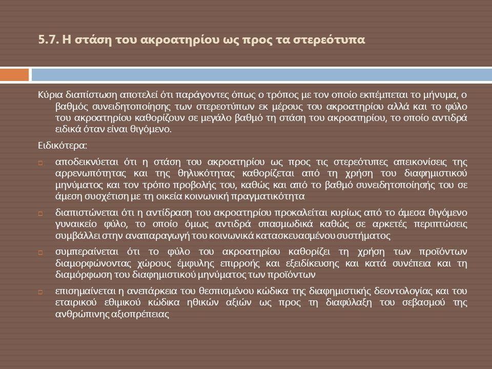 5.7. Η στάση του ακροατηρίου ως προς τα στερεότυπα Κύρια διαπίστωση αποτελεί ότι παράγοντες όπως ο τρόπος με τον οποίο εκπέμπεται το μήνυμα, ο βαθμός