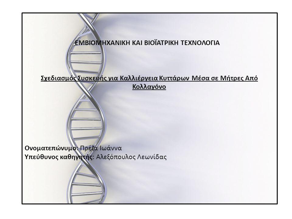 ΕΙΣΑΓΩΓΗ Αντικείμενο μελέτης της παρούσας εργασίας είναι η κατασκευή μιας συσκευής μέσα στην οποία θα γίνεται καλλιέργεια κυττάρων μέσα σε ικρίωμα κολλαγόνου.