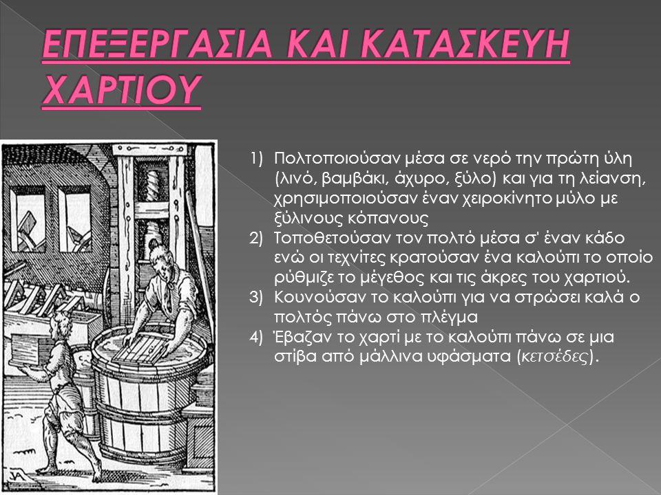 1)Πολτοποιούσαν μέσα σε νερό την πρώτη ύλη (λινό, βαμβάκι, άχυρο, ξύλο) και για τη λείανση, χρησιμοποιούσαν έναν χειροκίνητο μύλο με ξύλινους κόπανους 2)Τοποθετούσαν τον πολτό μέσα σ έναν κάδο ενώ οι τεχνίτες κρατούσαν ένα καλούπι το οποίο ρύθμιζε το μέγεθος και τις άκρες του χαρτιού.