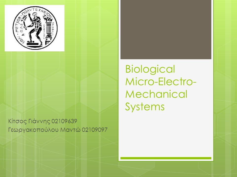 Ορισμός  Τα μικρο-ηλεκτρο-μηχανικά συστήματα (MEMS) χρησιμοποιούν την τεχνολογία των πολύ μικρών συσκευών (συνήθη μεγέθη: από 20 μm έως 1 mm.)  Συνήθως αποτελούνται από α) μία κεντρική μονάδα επεξεργασίας δεδομένων (microprocessor) β) πολύ μικρά στοιχεία-εξαρτήματα (αισθητήρες, μετατροπείς, επενεργητές και ηλεκτρονικές συσκευές)  Τα βιολογικά ή βιοϊατρικά μικροηλεκτρομηχανικά συστήματα (BioMEMS) είναι στην ουσία MEMS που έχουν εφαρμογές ή λειτουργίες στην βιολογία και την ιατρική.