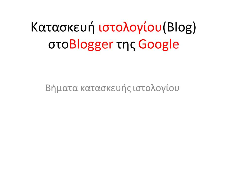 Κατασκευή ιστολογίου(Blog) στοBlogger της Google Βήματα κατασκευής ιστολογίου