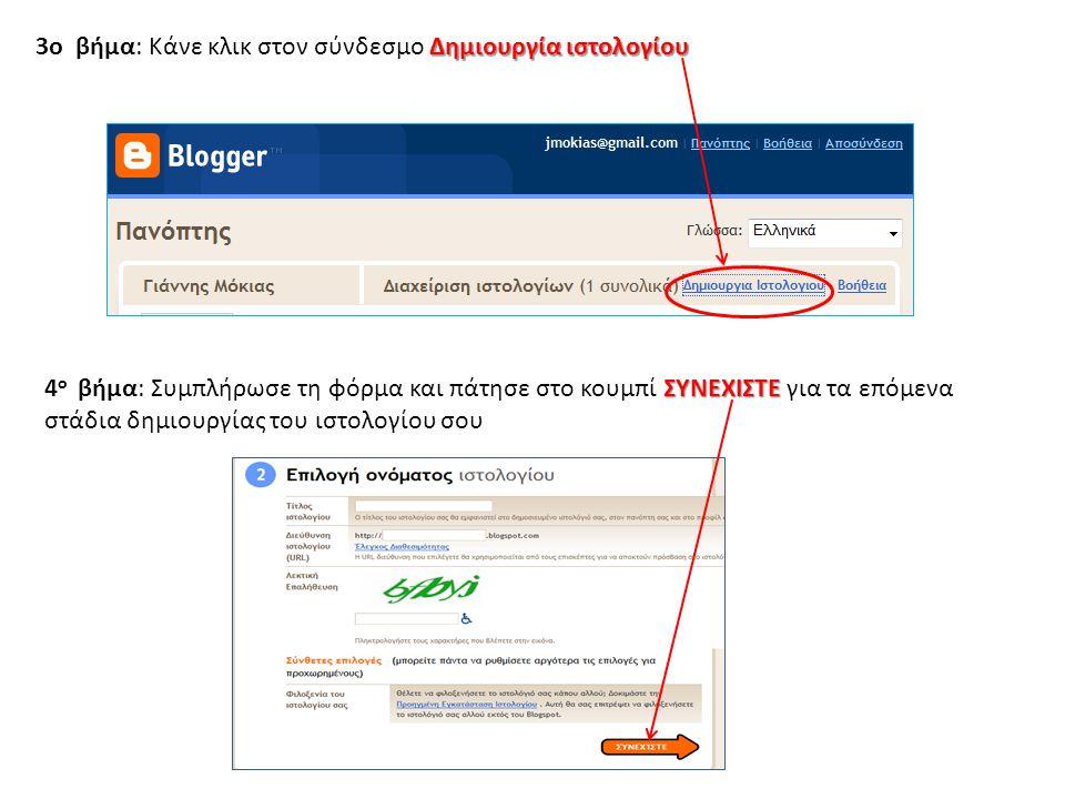 Δημιουργία ιστολογίου 3o βήμα: Κάνε κλικ στον σύνδεσμο Δημιουργία ιστολογίου ΣΥΝΕΧΙΣΤΕ 4 ο βήμα: Συμπλήρωσε τη φόρμα και πάτησε στο κουμπί ΣΥΝΕΧΙΣΤΕ για τα επόμενα στάδια δημιουργίας του ιστολογίου σου