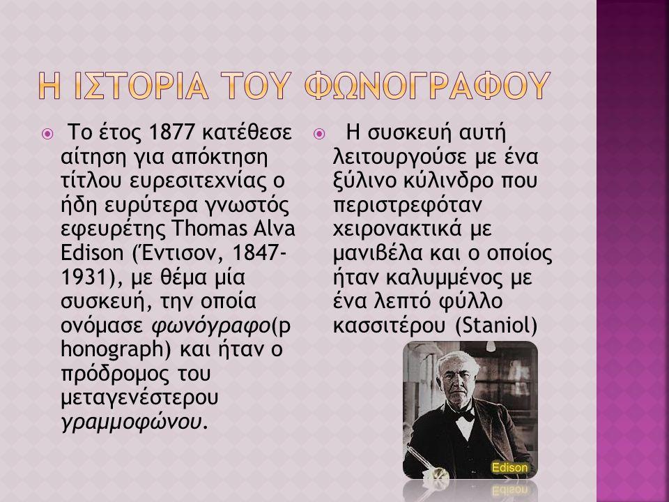  Το έτος 1877 κατέθεσε αίτηση για απόκτηση τίτλου ευρεσιτεχνίας ο ήδη ευρύτερα γνωστός εφευρέτης Thomas Alva Edison (Έντισον, 1847- 1931), με θέμα μία συσκευή, την οποία ονόμασε φωνόγραφο(p honograph) και ήταν ο πρόδρομος του μεταγενέστερου γραμμοφώνου.