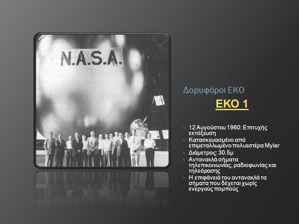 Δορυφόροι ΕΚΟ ΕΚΟ 1 • 12 Αυγούστου 1960: Επιτυχής εκτόξευση • Κατασκευασμένο από επιμεταλλωμένο πολυεστέρα Mylar • Διάμετρος: 30.5μ • Αντανακλά σήματα