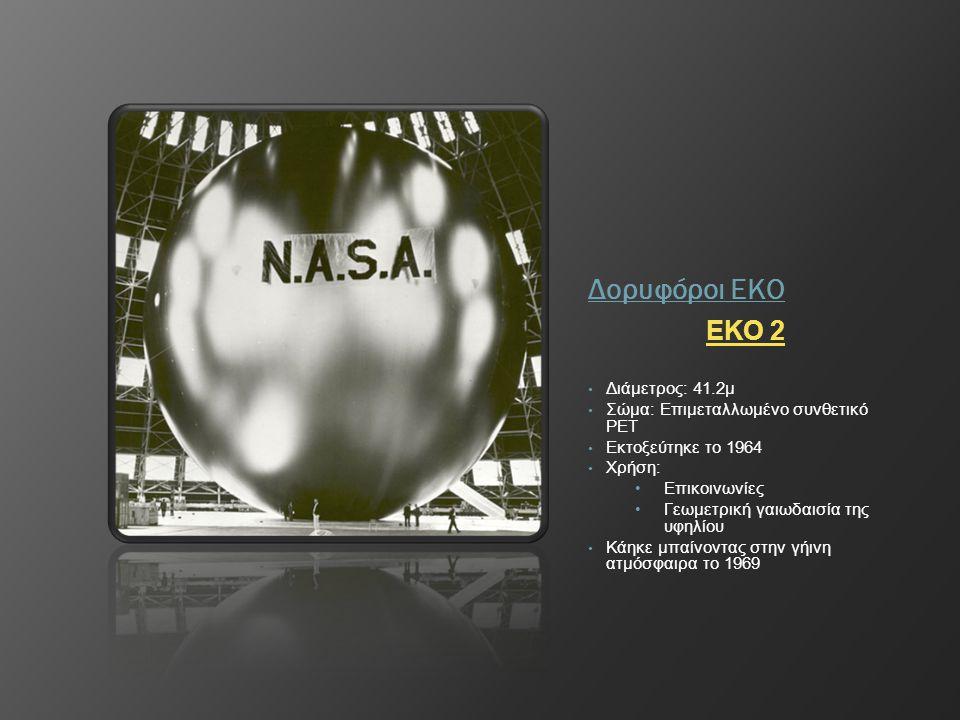 Δορυφόροι ΕΚΟ ΕΚΟ 2 • Διάμετρος: 41.2μ • Σώμα: Επιμεταλλωμένο συνθετικό PET • Εκτοξεύτηκε το 1964 • Χρήση: • Επικοινωνίες • Γεωμετρική γαιωδαισία της
