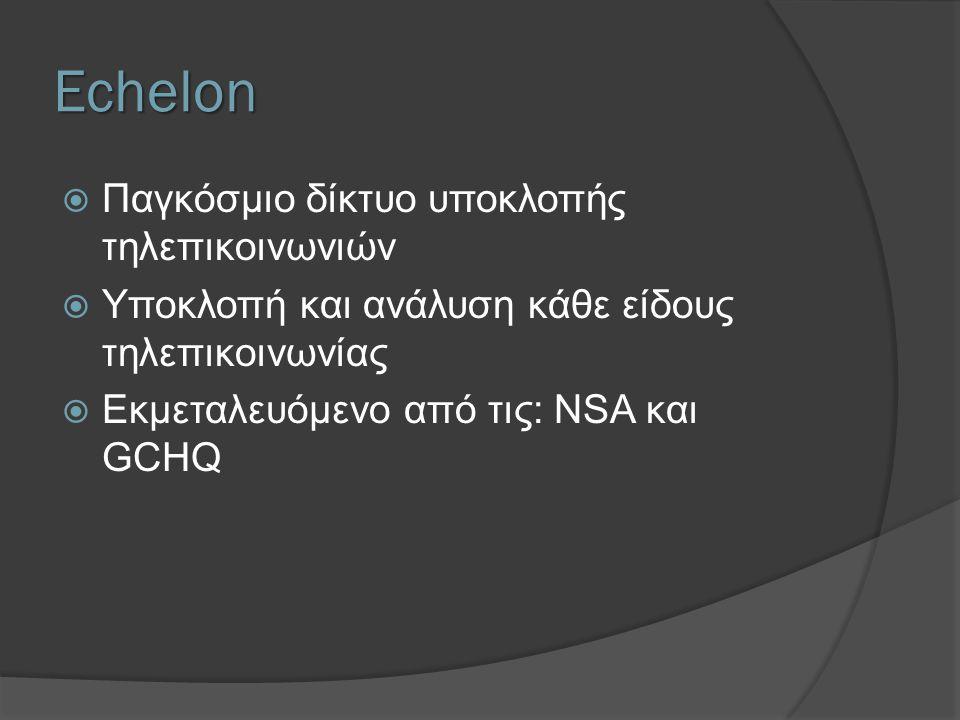 Echelon  Παγκόσμιο δίκτυο υποκλοπής τηλεπικοινωνιών  Υποκλοπή και ανάλυση κάθε είδους τηλεπικοινωνίας  Εκμεταλευόμενο από τις: NSA και GCHQ