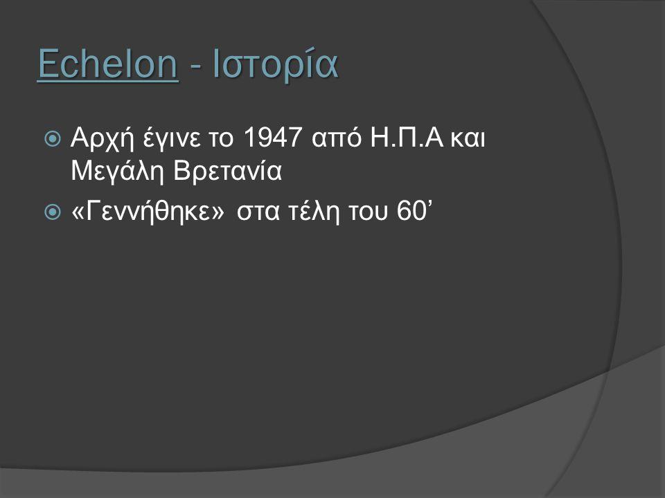Echelon - Ιστορία  Αρχή έγινε το 1947 από Η.Π.Α και Μεγάλη Βρετανία  «Γεννήθηκε» στα τέλη του 60'