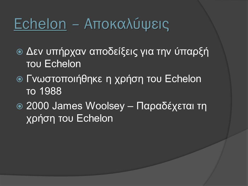Echelon – Αποκαλύψεις  Δεν υπήρχαν αποδείξεις για την ύπαρξή του Echelon  Γνωστοποιήθηκε η χρήση του Echelon το 1988  2000 James Woolsey – Παραδέχε