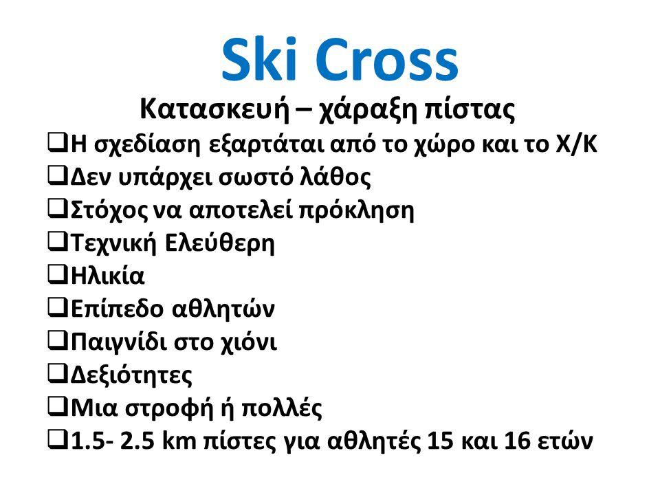 Ski Cross Κατασκευή – χάραξη πίστας  Η σχεδίαση εξαρτάται από το χώρο και το Χ/Κ  Δεν υπάρχει σωστό λάθος  Στόχος να αποτελεί πρόκληση  Τεχνική Ελεύθερη  Ηλικία  Επίπεδο αθλητών  Παιγνίδι στο χιόνι  Δεξιότητες  Μια στροφή ή πολλές  1.5- 2.5 km πίστες για αθλητές 15 και 16 ετών