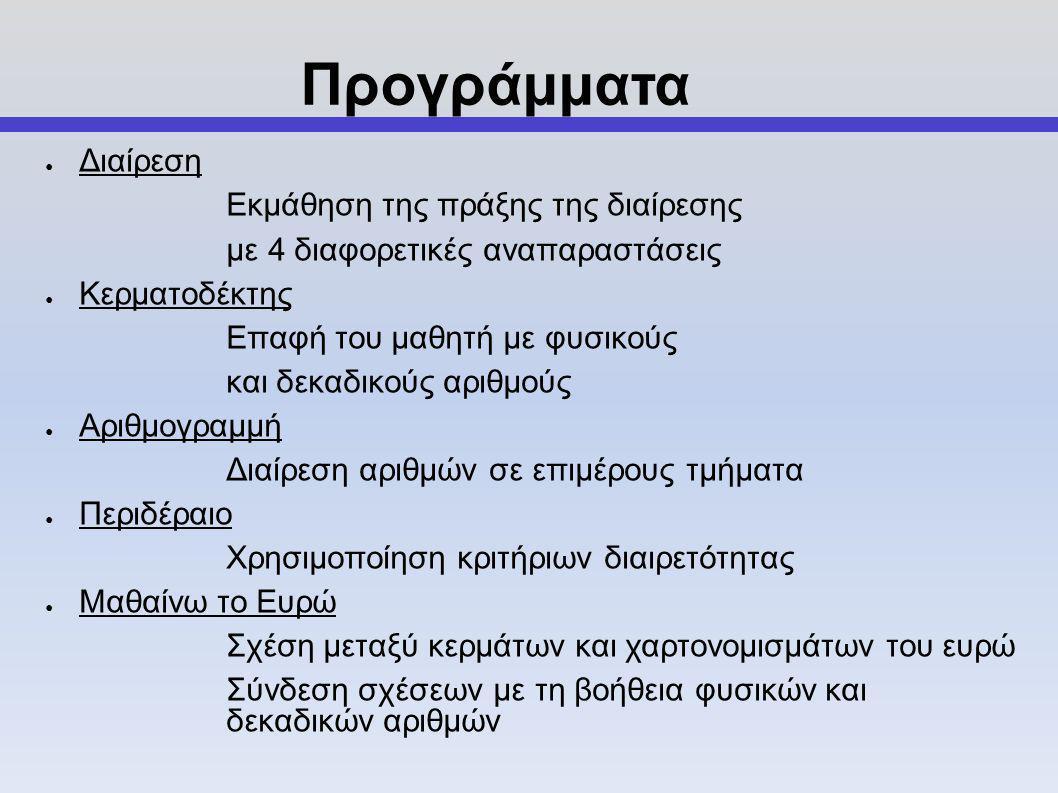 ● Διαίρεση Εκμάθηση της πράξης της διαίρεσης με 4 διαφορετικές αναπαραστάσεις ● Κερματοδέκτης Επαφή του μαθητή με φυσικούς και δεκαδικούς αριθμούς ● Αριθμογραμμή Διαίρεση αριθμών σε επιμέρους τμήματα ● Περιδέραιο Χρησιμοποίηση κριτήριων διαιρετότητας ● Μαθαίνω το Ευρώ Σχέση μεταξύ κερμάτων και χαρτονομισμάτων του ευρώ Σύνδεση σχέσεων με τη βοήθεια φυσικών και δεκαδικών αριθμών Προγράμματα