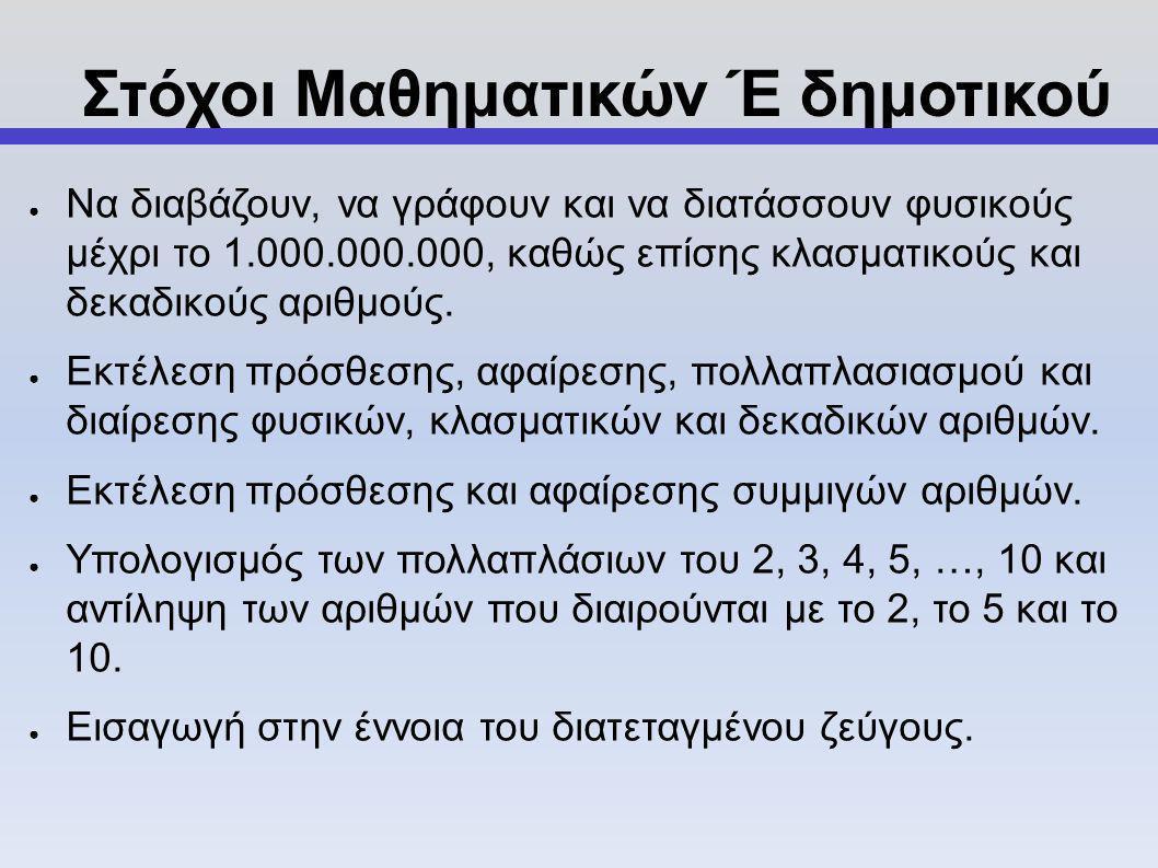 Στόχοι Μαθηματικών Έ δημοτικού ● Να διαβάζουν, να γράφουν και να διατάσσουν φυσικούς μέχρι το 1.000.000.000, καθώς επίσης κλασματικούς και δεκαδικούς αριθμούς.