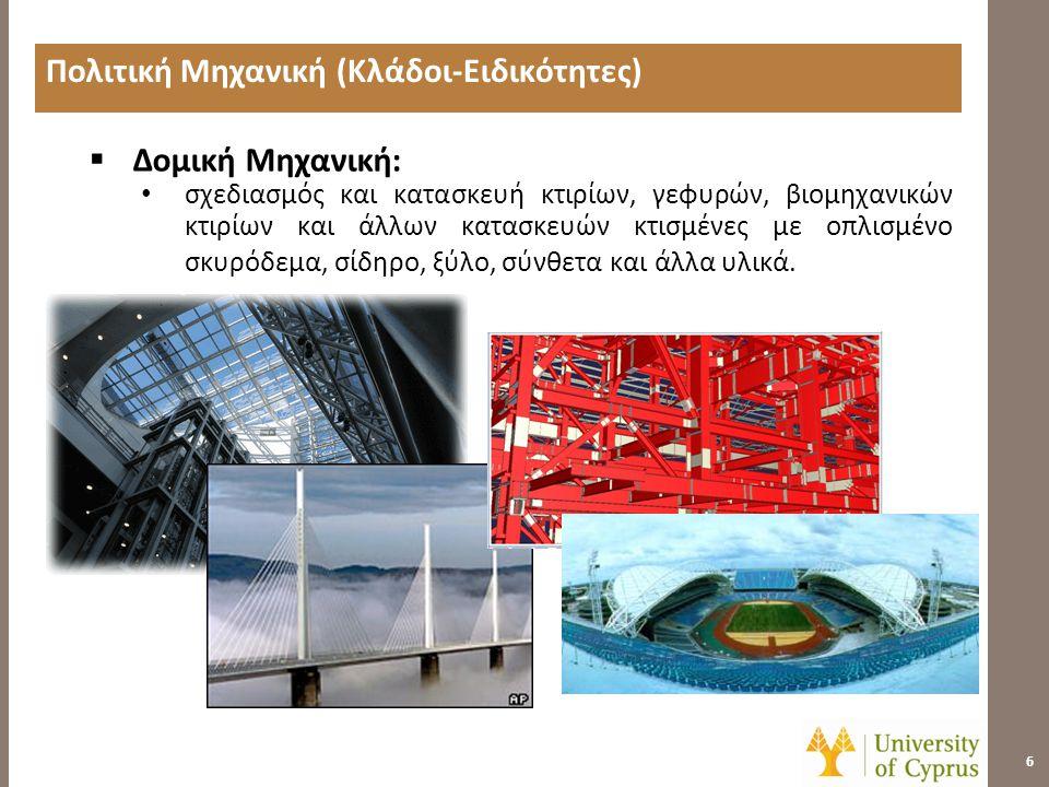 Πολιτική Μηχανική (Κλάδοι-Ειδικότητες) 7  Γεωτεχνική Μηχανική: • ανάλυση των ιδιοτήτων εδαφών και πετρωμάτων και εφαρμογές στον σχεδιασμό θεμελίων, τοίχων αντιστηρίξεως, δρόμων, υδατοφρακτών και σηράγγων.