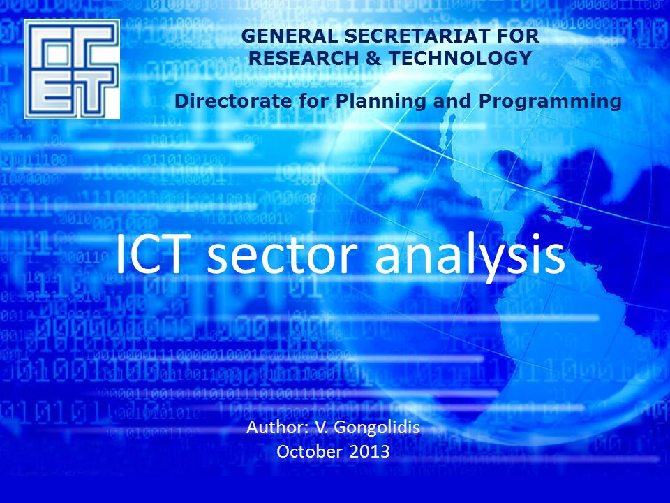 ICT sector analysis Author: V. Gongolidis October 2013 GENERAL SECRETARIAT FOR RESEARCH & TECHNOLOGY Directorate for Planning and Programming