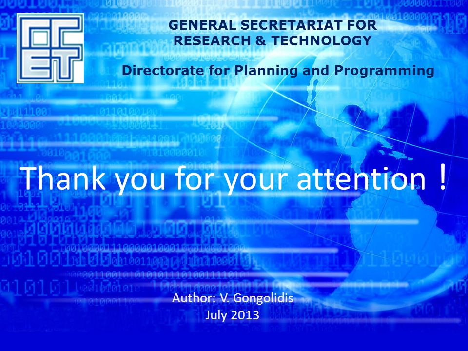 Thank you for your attention ! Author: V. Gongolidis July 2013 GENERAL SECRETARIAT FOR RESEARCH & TECHNOLOGY Directorate for Planning and Programming