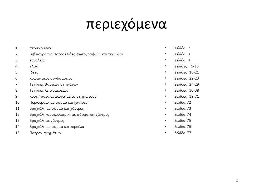 περιεχόμενα 1.περιεχόμενα 2.Βιβλιογραφία :Ιστοσελίδες φωτογραφιών και τεχνικών 3.εργαλεία 4.Υλικά 5.Ιδέες 6.Χρωματικοί συνδυασμοί 7.Τεχνικές βασικών σχημάτων 8.Τεχνικές λεπτομερειών 9.Κοσμήματα ανάλογα με το σχήμα τους 10.Περιδέραιο με σύρμα και χάντρες 11.Βραχιόλι με σύρμα και χάντρες 12.Βραχιόλι και σκουλαρίκι με σύρμα και χάντρες 13.Βραχιόλι με χάντρες 14.Βραχιόλι με σύρμα και κορδέλα 15.Πατρον σχημάτων • Σελίδα 2 • Σελίδα 3 • Σελίδα 4 • Σελίδες 5-15 • Σελίδες 16-21 • Σελίδες 22-23 • Σελίδες 24-29 • Σελίδες 30-38 • Σελίδες 39-71 • Σελίδα 72 • Σελίδα 73 • Σελίδα 74 • Σελίδα 75 • Σελίδα 76 • Σελίδα 77 2