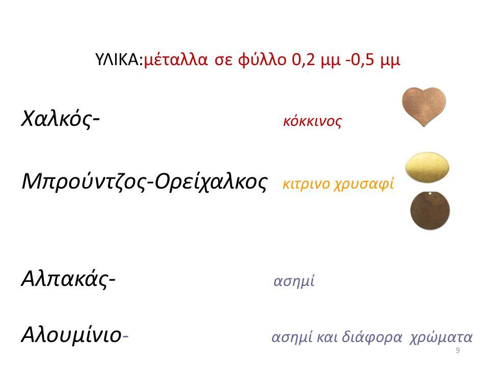 Χαλκός - κόκκινος Μπρούντζος-Ορείχαλκος κιτρινο χρυσαφί Αλπακάς- ασημί Αλουμίνιο - ασημί και διάφορα χρώματα ΥΛΙΚΑ:μέταλλα σε φύλλο 0,2 μμ -0,5 μμ 9