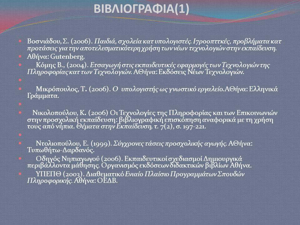 ΒΙΒΛΙΟΓΡΑΦΙΑ(1)  Βοσνιάδου, Σ. (2006). Παιδιά, σχολεία κατ υπολογιστές. Ι7ροοπττκές, προβλήματα κατ προτάσεις για την αποτελεσματικότερη χρήση των νέ