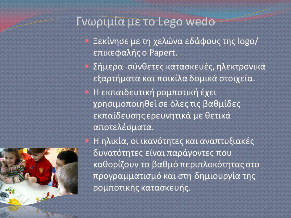 Γνωριμία με το Lego wedο  Ξεκίνησε με τη χελώνα εδάφους της logo/ επικεφαλής ο Papert.  Σήμερα σύνθετες κατασκευές, ηλεκτρονικά εξαρτήματα και ποικί