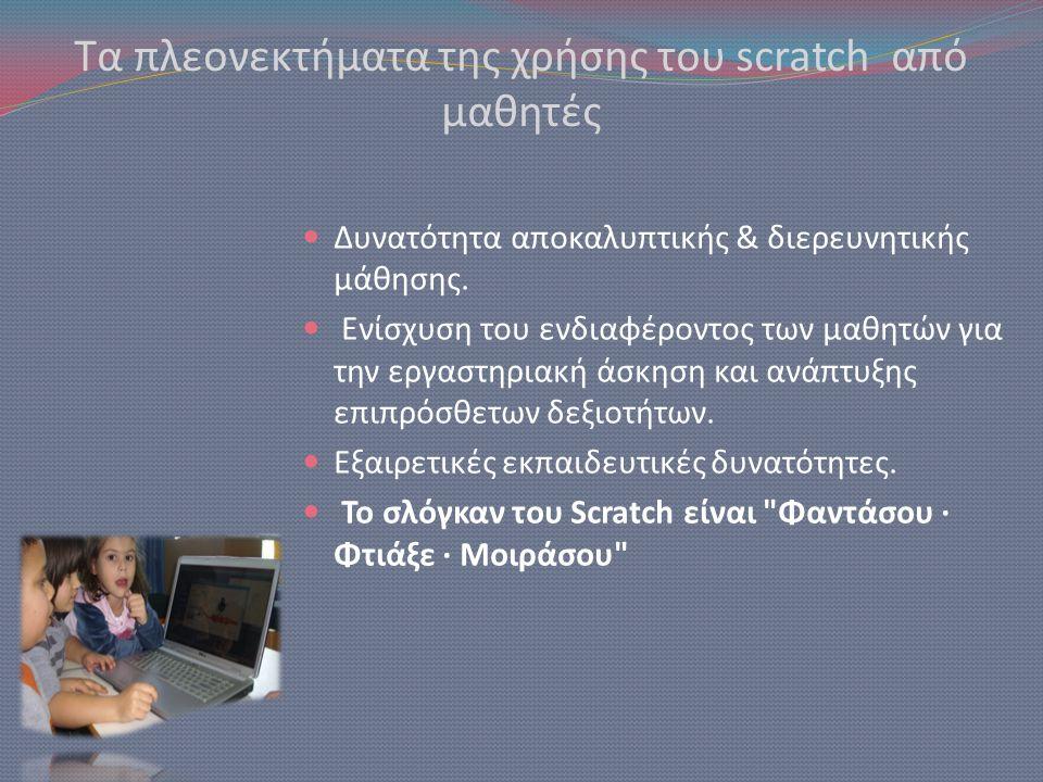 Τα πλεονεκτήματα της χρήσης του scratch από μαθητές  Δυνατότητα αποκαλυπτικής & διερευνητικής μάθησης.  Ενίσχυση του ενδιαφέροντος των μαθητών για τ