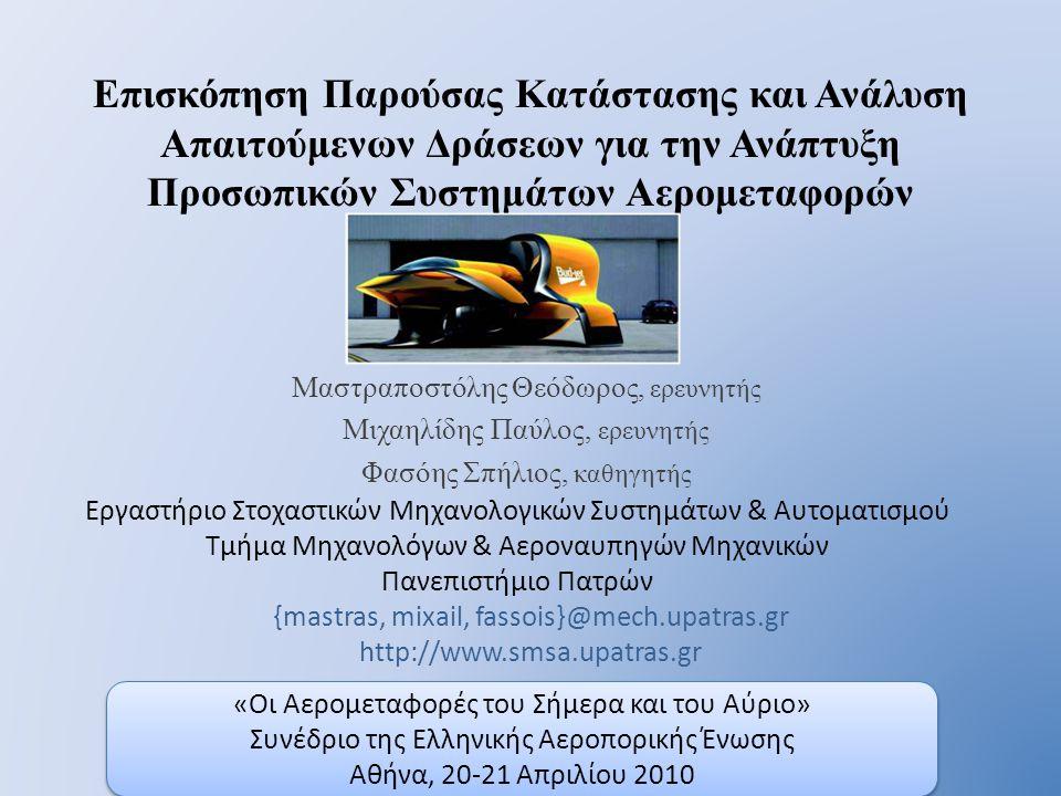 «Οι Αερομεταφορές του Σήμερα και του Αύριο» Συνέδριο της Ελληνικής Αεροπορικής Ένωσης Αθήνα, 20-21 Απριλίου 2010 «Οι Αερομεταφορές του Σήμερα και του Αύριο» Συνέδριο της Ελληνικής Αεροπορικής Ένωσης Αθήνα, 20-21 Απριλίου 2010 Επισκόπηση Παρούσας Κατάστασης και Ανάλυση Απαιτούμενων Δράσεων για την Ανάπτυξη Προσωπικών Συστημάτων Αερομεταφορών Μαστραποστόλης Θεόδωρος, ερευνητής Μιχαηλίδης Παύλος, ερευνητής Φασόης Σπήλιος, καθηγητής {mastras, mixail, fassois}@mech.upatras.gr http://www.smsa.upatras.gr Εργαστήριο Στοχαστικών Μηχανολογικών Συστημάτων & Αυτοματισμού Τμήμα Μηχανολόγων & Αεροναυπηγών Μηχανικών Πανεπιστήμιο Πατρών