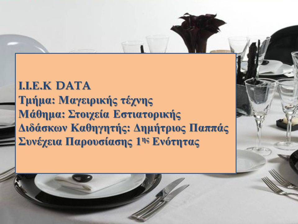 Ι.Ι.Ε.Κ DATA Τμήμα: Μαγειρικής τέχνης Μάθημα: Στοιχεία Εστιατορικής Διδάσκων Καθηγητής: Δημήτριος Παππάς Συνέχεια Παρουσίασης 1 ης Ενότητας