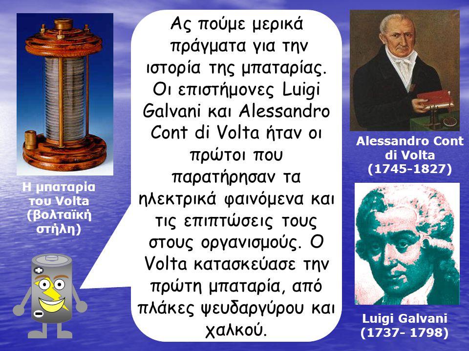 Alessandro Cont di Volta (1745-1827) Luigi Galvani (1737- 1798) Η μπαταρία του Volta (βολταϊκή στήλη) Ας πούμε μερικά πράγματα για την ιστορία της μπαταρίας.