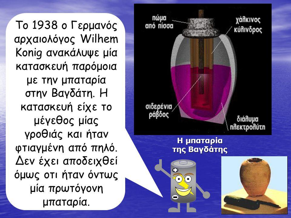 Η μπαταρία της Βαγδάτης Το 1938 ο Γερμανός αρχαιολόγος Wilhem Konig ανακάλυψε μία κατασκευή παρόμοια με την μπαταρία στην Βαγδάτη.
