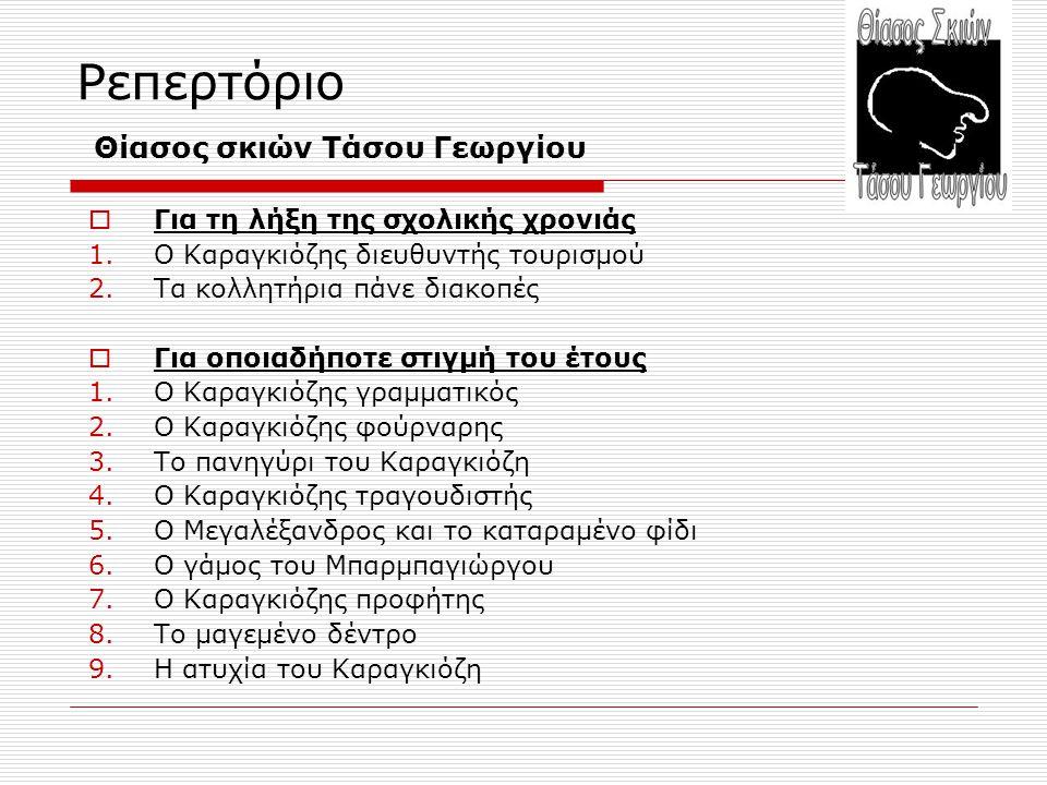 Ρεπερτόριο Θίασος σκιών Τάσου Γεωργίου  Για τη λήξη της σχολικής χρονιάς 1.Ο Καραγκιόζης διευθυντής τουρισμού 2.Τα κολλητήρια πάνε διακοπές  Για οποιαδήποτε στιγμή του έτους 1.Ο Καραγκιόζης γραμματικός 2.Ο Καραγκιόζης φούρναρης 3.Το πανηγύρι του Καραγκιόζη 4.Ο Καραγκιόζης τραγουδιστής 5.Ο Μεγαλέξανδρος και το καταραμένο φίδι 6.Ο γάμος του Μπαρμπαγιώργου 7.Ο Καραγκιόζης προφήτης 8.Το μαγεμένο δέντρο 9.Η ατυχία του Καραγκιόζη