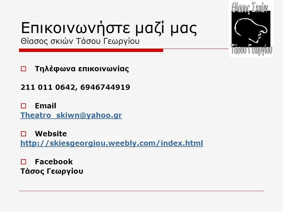 Επικοινωνήστε μαζί μας Θίασος σκιών Τάσου Γεωργίου  Τηλέφωνα επικοινωνίας 211 011 0642, 6946744919  Email Theatro_skiwn@yahoo.gr  Website http://skiesgeorgiou.weebly.com/index.html  Facebook Τάσος Γεωργίου