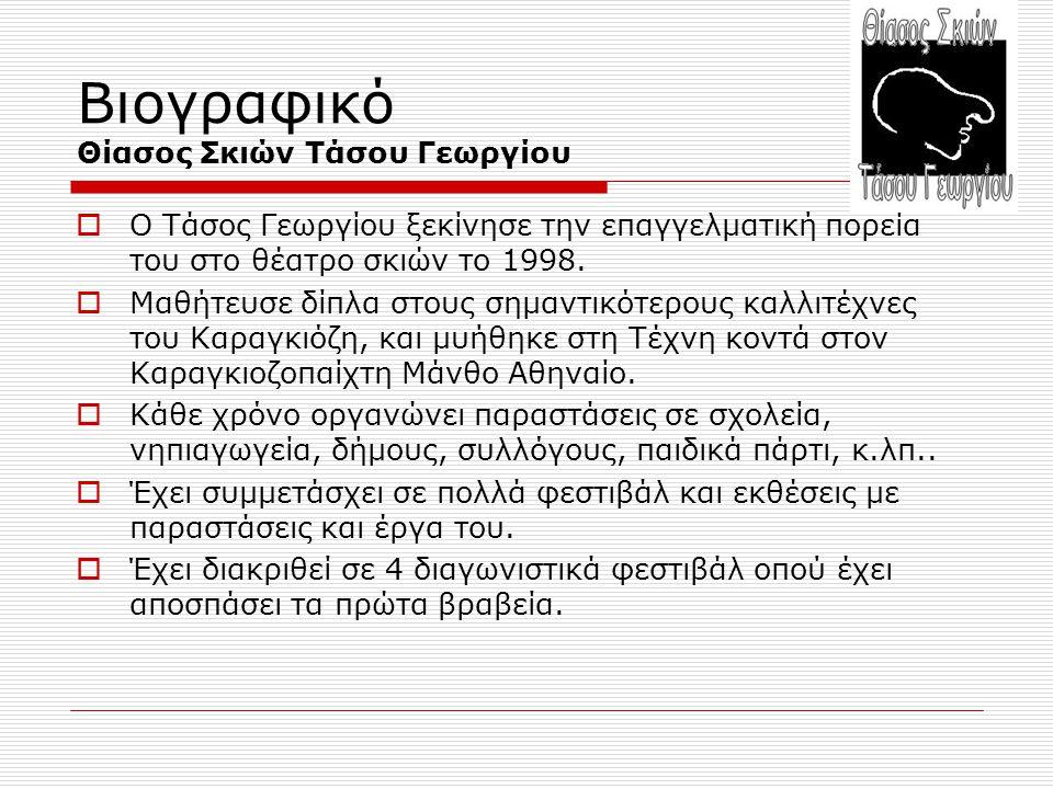 Βιογραφικό Θίασος Σκιών Τάσου Γεωργίου  Ο Τάσος Γεωργίου ξεκίνησε την επαγγελματική πορεία του στο θέατρο σκιών το 1998.  Μαθήτευσε δίπλα στους σημα
