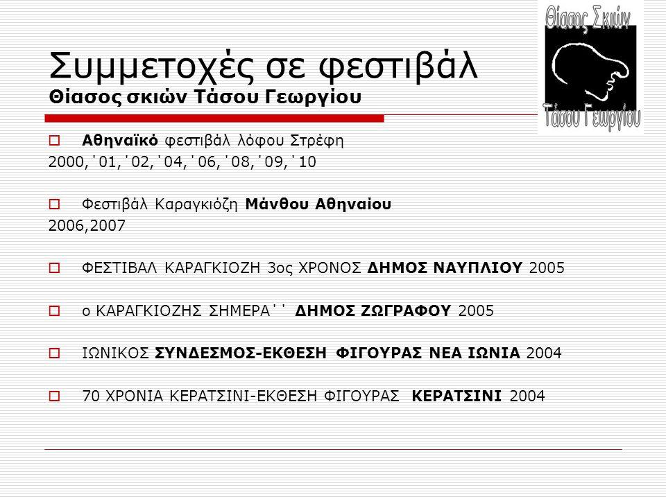 Συμμετοχές σε φεστιβάλ Θίασος σκιών Τάσου Γεωργίου  Αθηναϊκό φεστιβάλ λόφου Στρέφη 2000,΄01,΄02,΄04,΄06,΄08,΄09,΄10  Φεστιβάλ Καραγκιόζη Μάνθου Αθηναίου 2006,2007  ΦΕΣΤΙΒΑΛ ΚΑΡΑΓΚΙΟΖΗ 3ος ΧΡΟΝΟΣ ΔΗΜΟΣ ΝΑΥΠΛΙΟΥ 2005  ο ΚΑΡΑΓΚΙΟΖΗΣ ΣΗΜΕΡΑ΄΄ ΔΗΜΟΣ ΖΩΓΡΑΦΟΥ 2005  ΙΩΝΙΚΟΣ ΣΥΝΔΕΣΜΟΣ-ΕΚΘΕΣΗ ΦΙΓΟΥΡΑΣ ΝΕΑ ΙΩΝΙΑ 2004  70 ΧΡΟΝΙΑ ΚΕΡΑΤΣΙΝΙ-ΕΚΘΕΣΗ ΦΙΓΟΥΡΑΣ ΚΕΡΑΤΣΙΝΙ 2004