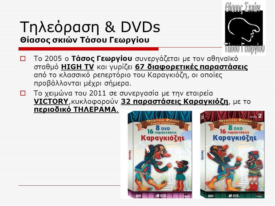 Τηλεόραση & DVDs Θίασος σκιών Τάσου Γεωργίου  Το 2005 ο Τάσος Γεωργίου συνεργάζεται με τον αθηναϊκό σταθμό HIGH TV και γυρίζει 67 διαφορετικές παραστ