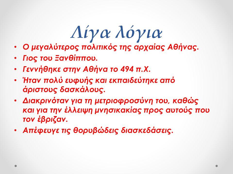 Λίγα λόγια • Ο μεγαλύτερος πολιτικός της αρχαίας Αθήνας. • Γιος του Ξανθίππου. • Γεννήθηκε στην Αθήνα το 494 π.Χ. • Ήταν πολύ ευφυής και εκπαιδεύτηκε