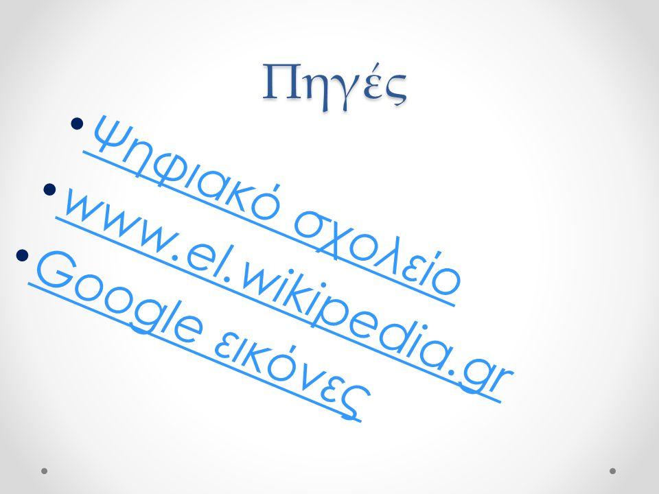 Πηγές • Ψηφιακό σχολείο Ψηφιακό σχολείο • www.el.wikipedia.gr www.el.wikipedia.gr • Google εικόνες Google εικόνες