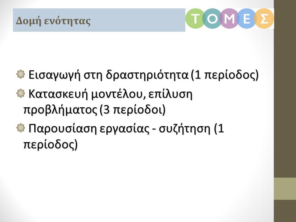 Εισαγωγή στη δραστηριότητα (1 περίοδος) Εισαγωγή στη δραστηριότητα (1 περίοδος) Κατασκευή μοντέλου, επίλυση προβλήματος (3 περίοδοι) Κατασκευή μοντέλο