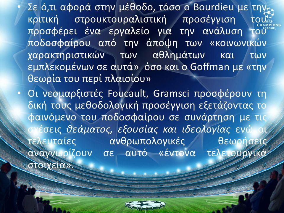 • Σε ό,τι αφορά στην μέθοδο, τόσο ο Bourdieu με την κριτική στρουκτουραλιστική προσέγγιση του προσφέρει ένα εργαλείο για την ανάλυση του ποδοσφαίρου α