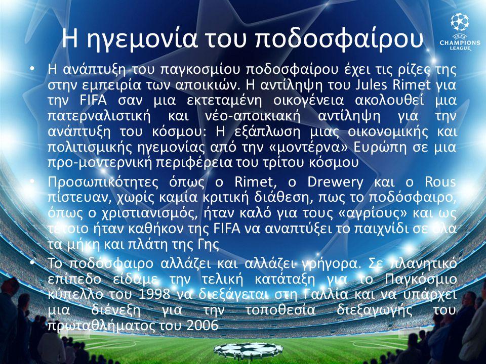 Η ηγεμονία του ποδοσφαίρου • Η ανάπτυξη του παγκοσμίου ποδοσφαίρου έχει τις ρίζες της στην εμπειρία των αποικιών. Η αντίληψη του Jules Rimet για την F
