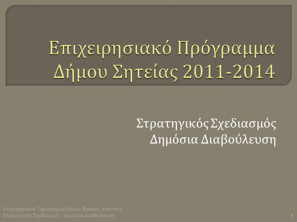 Στρατηγικός Σχεδιασμός Δημόσια Διαβούλευση 1 Επιχειρησιακό Πρόγραμμα Δήμου Σητείας 2011-2014 Στρατηγικός Σχεδιασμός - Δημόσια Διαβούλευση