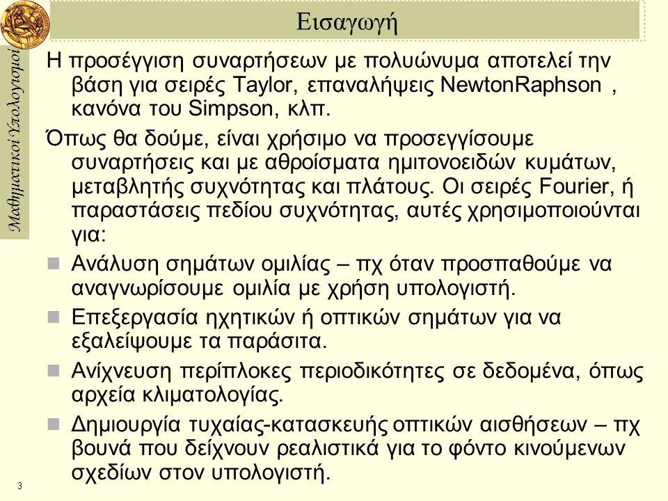 Μαθηματικοί Υπολογισμοί 3 Εισαγωγή Η προσέγγιση συναρτήσεων με πολυώνυμα αποτελεί την βάση για σειρές Taylor, επαναλήψεις NewtonRaphson, κανόνα του S