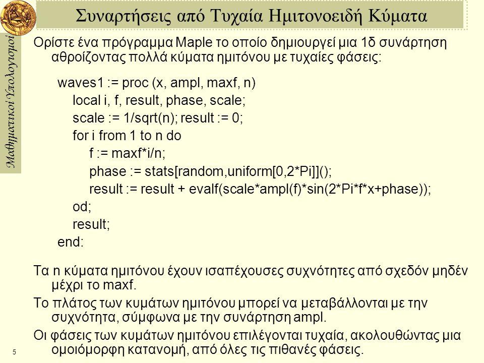 Μαθηματικοί Υπολογισμοί 6 Αθροίσματα πολλών Ημιτονοειδών Κυμάτων Εάν αθροίσουν ένα μεγάλο αριθμό κυμάτων ημιτόνου, δεν είναι πια προφανές ότι η τελική συνάρτηση που δημιουργείται κατασκευάσθηκε από κύματα ημιτόνου: > w := waves1(x,f>1/(1+f^2),5,3); w :=.1528280125 sin (10.47197551 x + 3.943294813 ) +.04767112316 sin(20.94395103 x + 3.084630808 ) +.02220577959 sin(31.41592654 x + 2.403573914 ) > plot(w,x=1..1); > w := waves1(x,f>1/(1+f^2),5,300): > plot(w,x=1..1);