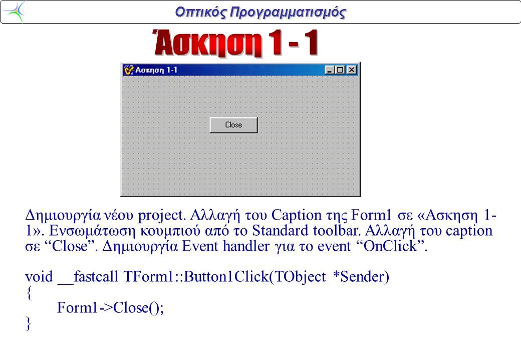 Οπτικός Προγραμματισμός Δημιουργία νέου project. Αλλαγή του Caption της Form1 σε «Ασκηση 1- 1». Ενσωμάτωση κουμπιού από το Standard toolbar. Αλλαγή το