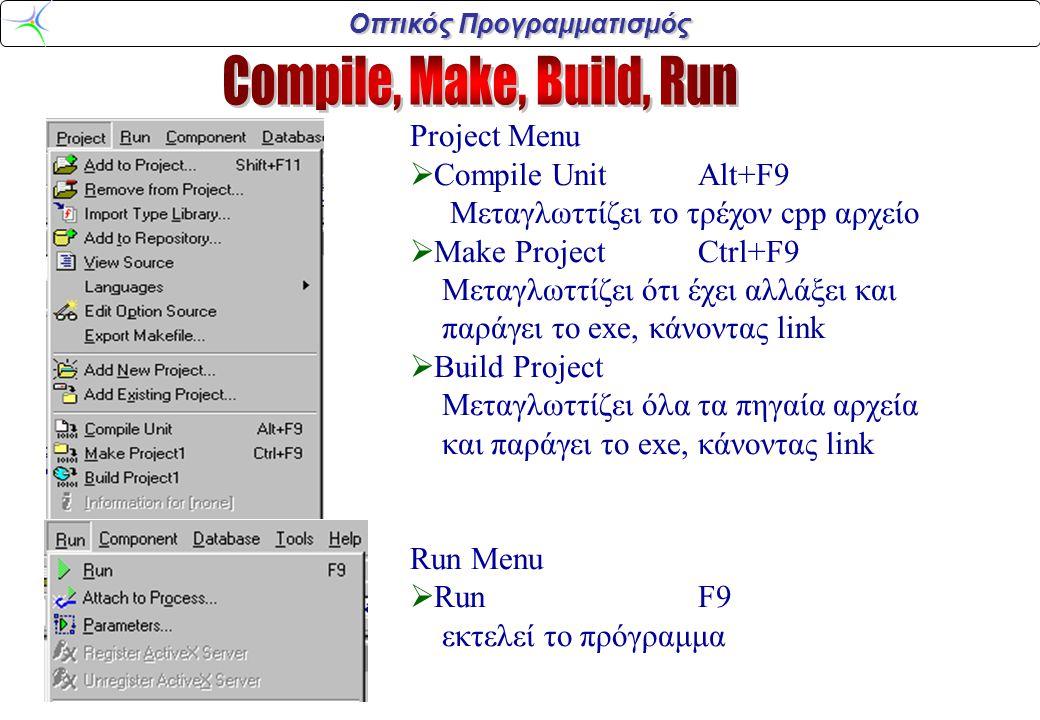 Οπτικός Προγραμματισμός Project Menu  Compile UnitAlt+F9 Μεταγλωττίζει το τρέχον cpp αρχείο  Make ProjectCtrl+F9 Μεταγλωττίζει ότι έχει αλλάξει και