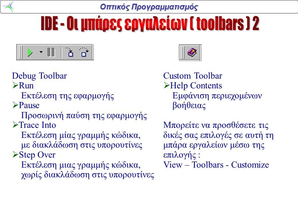 Οπτικός Προγραμματισμός Debug Toolbar  Run Εκτέλεση της εφαρμογής  Pause Προσωρινή παύση της εφαρμογής  Trace Into Εκτέλεση μίας γραμμής κώδικα, με