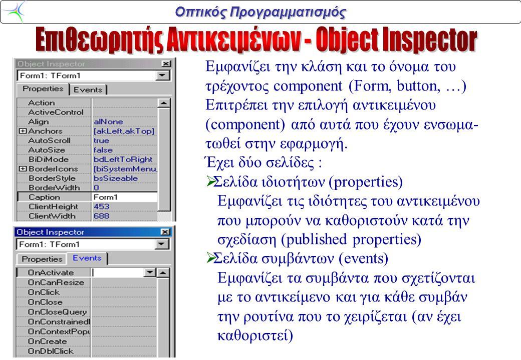 Οπτικός Προγραμματισμός Εμφανίζει την κλάση και το όνομα του τρέχοντος component (Form, button, …) Επιτρέπει την επιλογή αντικειμένου (component) από