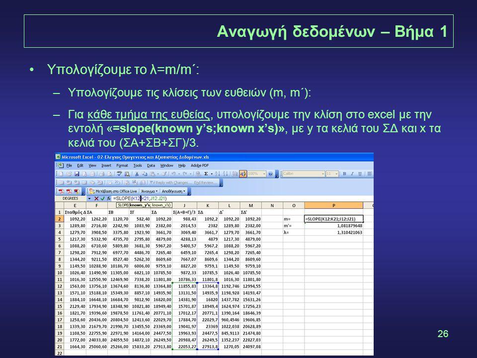 26 Αναγωγή δεδομένων – Βήμα 1 •Υπολογίζουμε το λ=m/m΄: –Υπολογίζουμε τις κλίσεις των ευθειών (m, m΄): –Για κάθε τμήμα της ευθείας, υπολογίζουμε την κλίση στο excel με την εντολή «=slope(known y's;known x's)», με y τα κελιά του ΣΔ και x τα κελιά του (ΣΑ+ΣΒ+ΣΓ)/3.