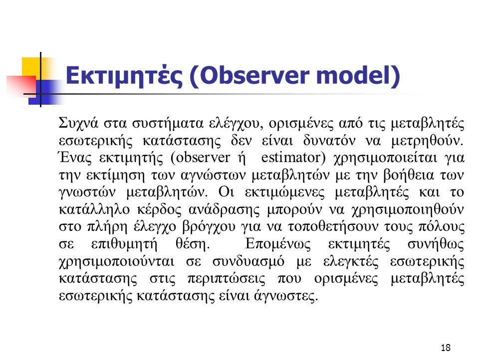 18 Εκτιμητές (Observer model) Συχνά στα συστήματα ελέγχου, ορισμένες από τις μεταβλητές εσωτερικής κατάστασης δεν είναι δυνατόν να μετρηθούν. Ένας εκτ