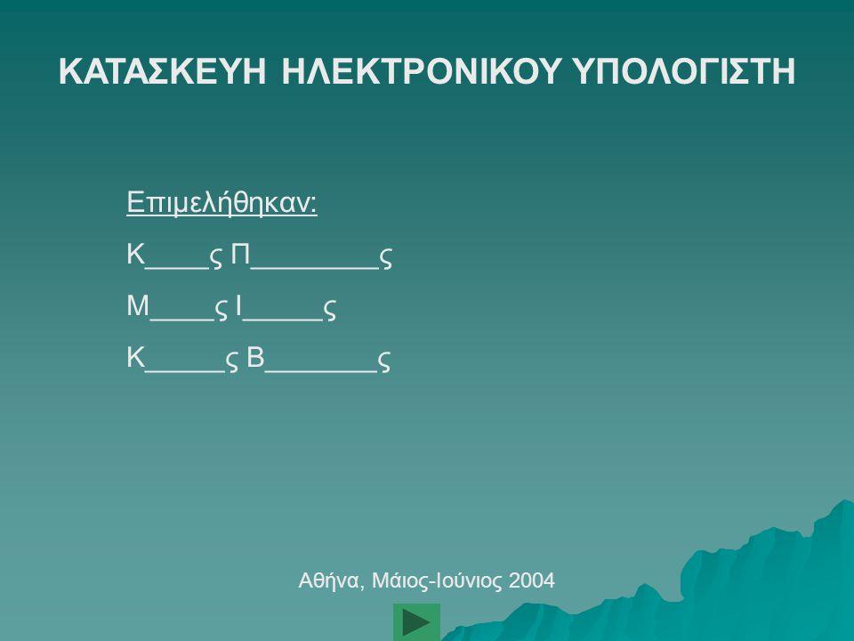ΚΑΤΑΣΚΕΥΗ ΗΛΕΚΤΡΟΝΙΚΟΥ ΥΠΟΛΟΓΙΣΤΗ Επιμελήθηκαν: Κ____ς Π________ς Μ____ς Ι_____ς Κ_____ς Β_______ς Αθήνα, Μάιος-Ιούνιος 2004
