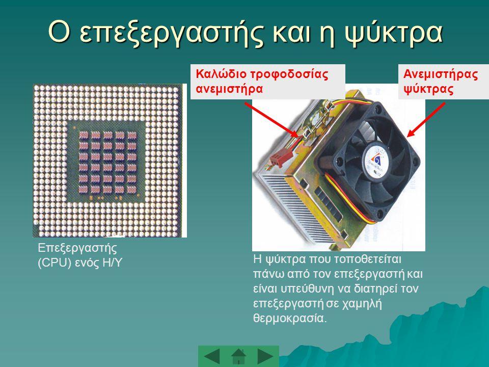 Ο επεξεργαστής και η ψύκτρα Επεξεργαστής (CPU) ενός Η/Υ Η ψύκτρα που τοποθετείται πάνω από τον επεξεργαστή και είναι υπεύθυνη να διατηρεί τον επεξεργαστή σε χαμηλή θερμοκρασία.