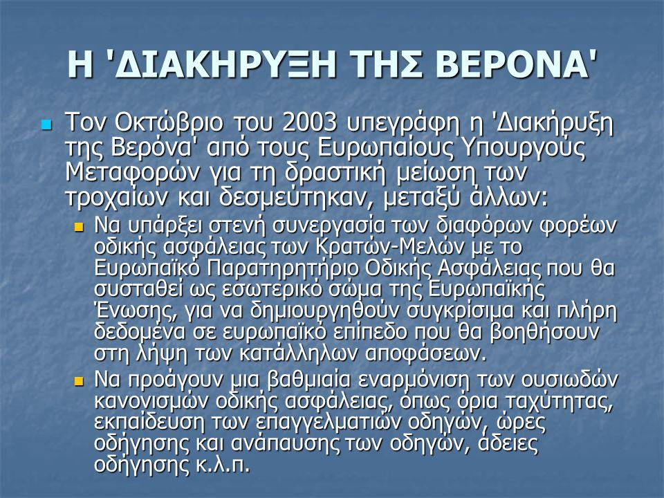 Η ΔΙΑΚΗΡΥΞΗ ΤΗΣ ΒΕΡΟΝΑ  Τον Οκτώβριο του 2003 υπεγράφη η Διακήρυξη της Βερόνα από τους Ευρωπαίους Υπουργούς Μεταφορών για τη δραστική μείωση των τροχαίων και δεσμεύτηκαν, μεταξύ άλλων:  Να υπάρξει στενή συνεργασία των διαφόρων φορέων οδικής ασφάλειας των Κρατών-Μελών με το Ευρωπαϊκό Παρατηρητήριο Οδικής Ασφάλειας που θα συσταθεί ως εσωτερικό σώμα της Ευρωπαϊκής Ένωσης, για να δημιουργηθούν συγκρίσιμα και πλήρη δεδομένα σε ευρωπαϊκό επίπεδο που θα βοηθήσουν στη λήψη των κατάλληλων αποφάσεων.